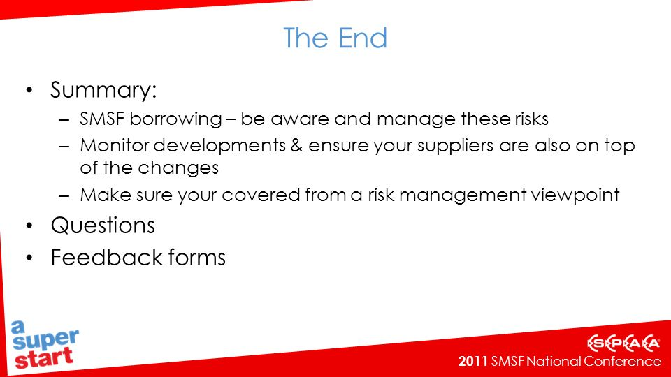 2011 SMSF National Conference The End Summary: – SMSF borrowing – be aware and manage these risks – Monitor developments & ensure your suppliers are also on top of the changes – Make sure your covered from a risk management viewpoint Questions Feedback forms