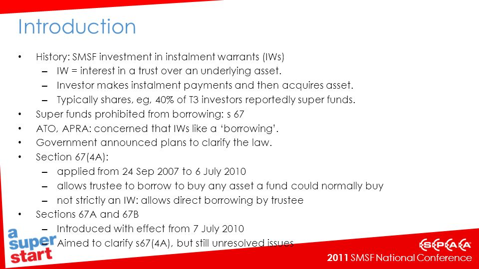 2011 SMSF National Conference Introduction History: SMSF investment in instalment warrants (IWs) – IW = interest in a trust over an underlying asset.