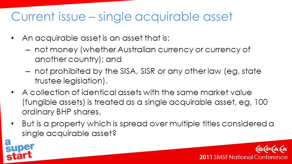 2011 SMSF National Conference Current issue – single acquirable asset An acquirable asset is an asset that is: – not money (whether Australian currency or currency of another country); and – not prohibited by the SISA, SISR or any other law (eg, state trustee legislation).