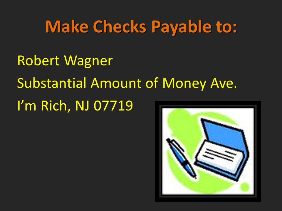 Make Checks Payable to: Robert Wagner Substantial Amount of Money Ave. Im Rich, NJ 07719