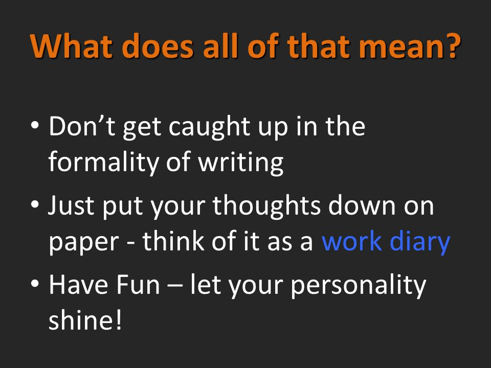 What does all of that mean? Dont get caught up in the formality of writing Just put your thoughts down on paper - think of it as a work diary Have Fun