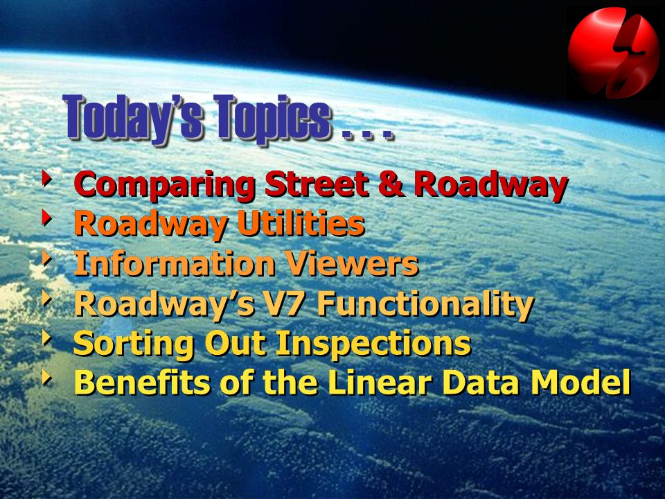 Todays Topics... Comparing Street & Roadway Roadway Utilities Information Viewers Roadways V7 Functionality Sorting Out Inspections Benefits of the Li