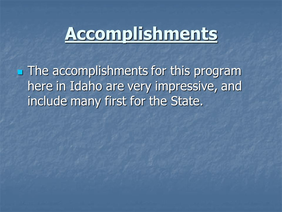 Accomplishments The accomplishments for this program here in Idaho are very impressive, and include many first for the State. The accomplishments for