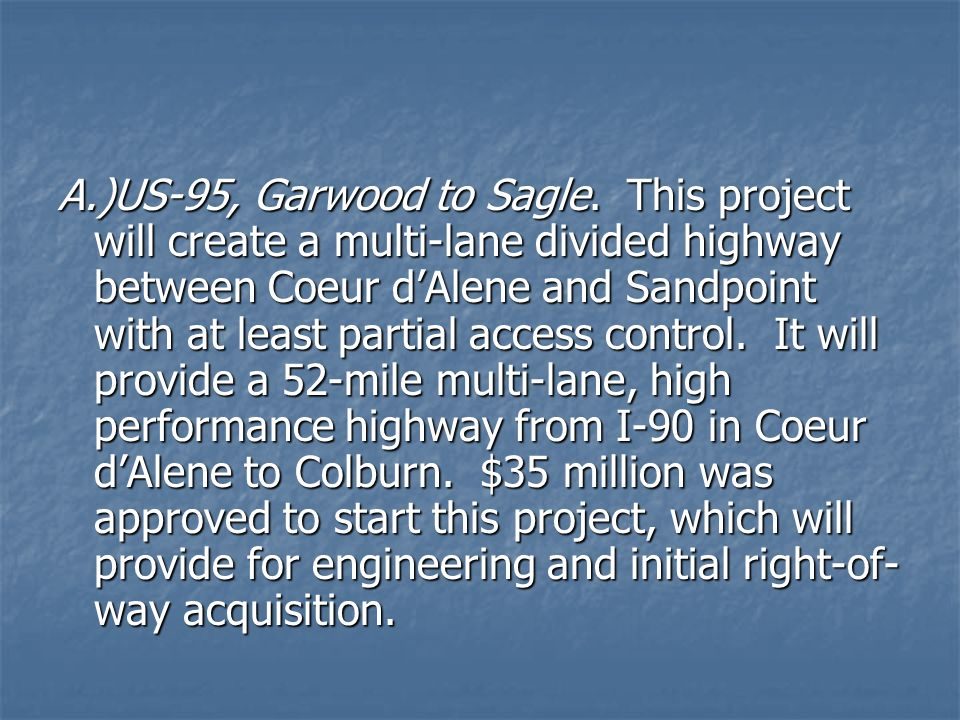 A.)US-95, Garwood to Sagle. This project will create a multi-lane divided highway between Coeur dAlene and Sandpoint with at least partial access cont