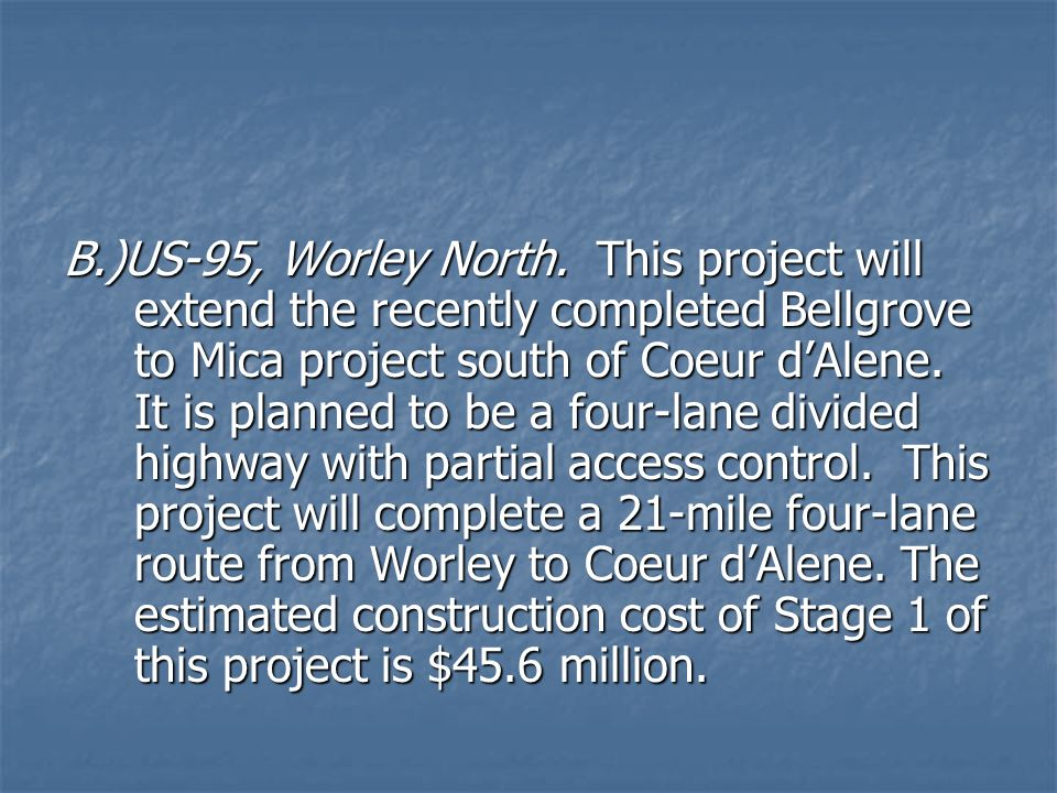 B.)US-95, Worley North. This project will extend the recently completed Bellgrove to Mica project south of Coeur dAlene. It is planned to be a four-la