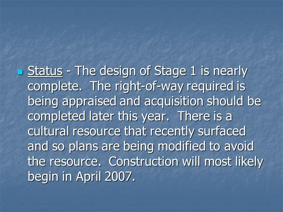 Status - The design of Stage 1 is nearly complete. The right-of-way required is being appraised and acquisition should be completed later this year. T
