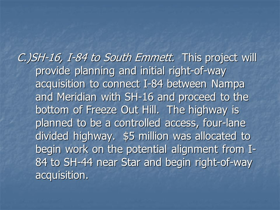 C.)SH-16, I-84 to South Emmett. This project will provide planning and initial right-of-way acquisition to connect I-84 between Nampa and Meridian wit