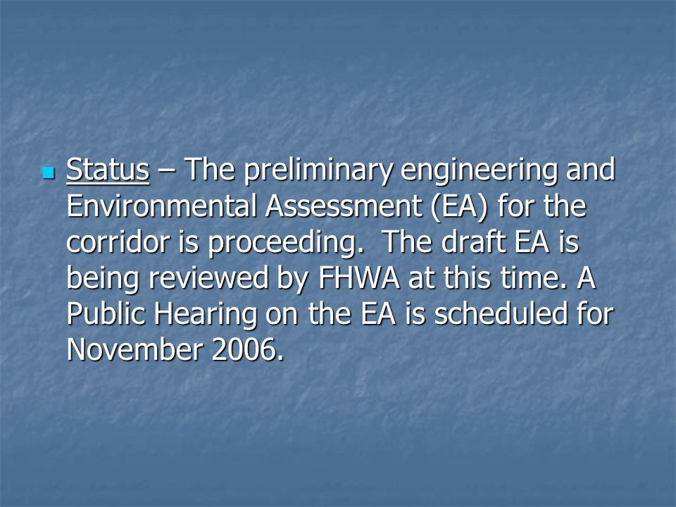 Status – The preliminary engineering and Environmental Assessment (EA) for the corridor is proceeding. The draft EA is being reviewed by FHWA at this