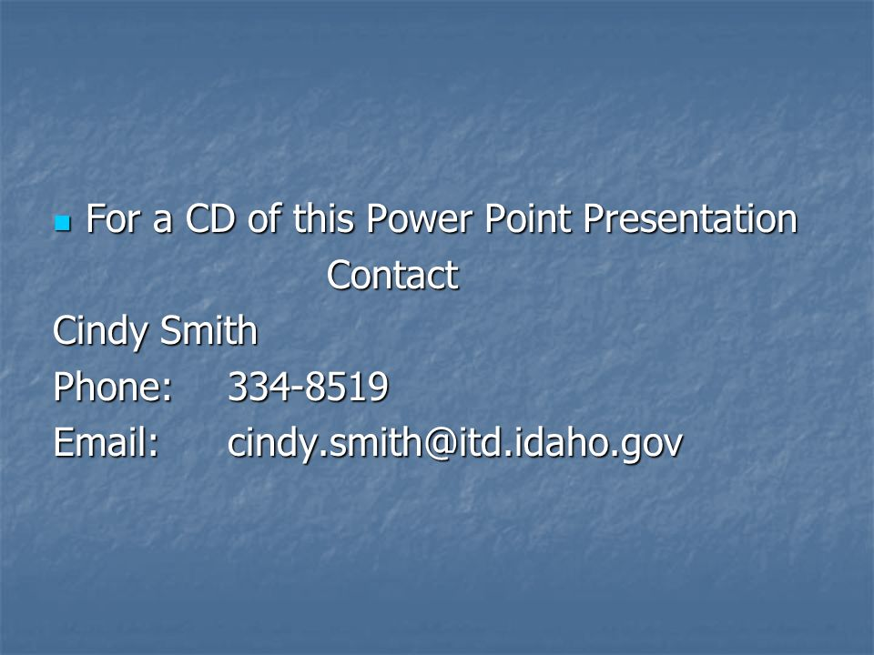 For a CD of this Power Point Presentation For a CD of this Power Point Presentation Contact Contact Cindy Smith Phone:334-8519 Email:cindy.smith@itd.i
