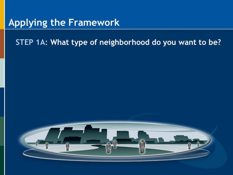 Applying the Framework STEP 1A: What type of neighborhood do you want to be?