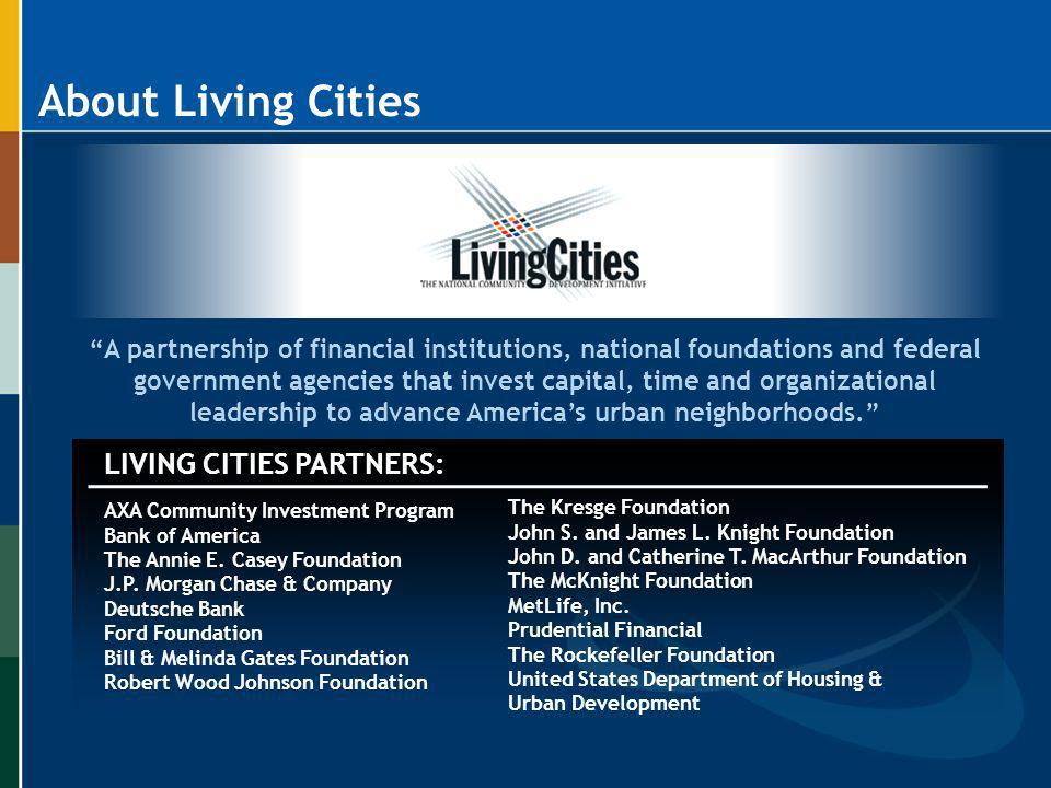 About Living Cities A partnership of financial institutions, national foundations and federal government agencies that invest capital, time and organi