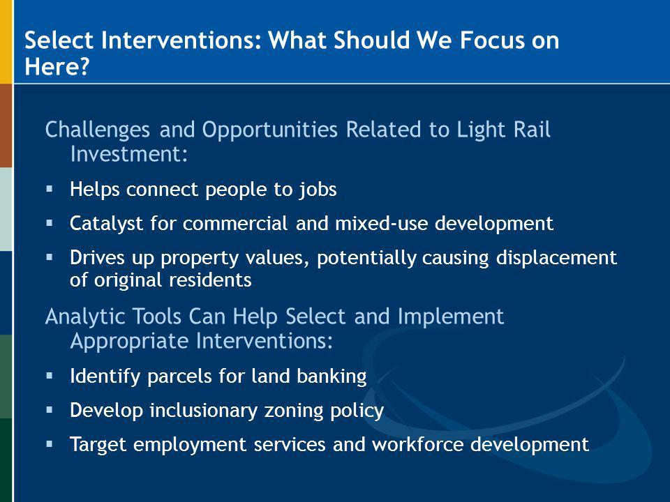Select Interventions: What Should We Focus on Here? Challenges and Opportunities Related to Light Rail Investment: Helps connect people to jobs Cataly