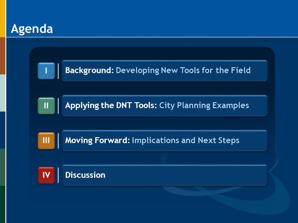 Agenda Background: Developing New Tools for the Field Applying the DNT Tools: City Planning Examples Moving Forward: Implications and Next Steps I I I