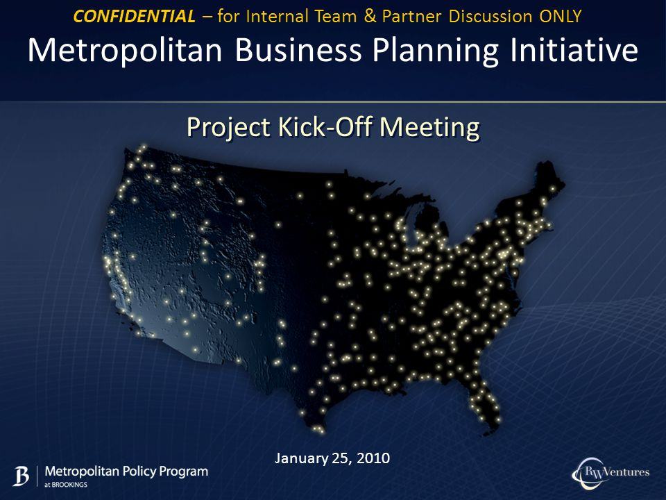 January 25, 2010 Metropolitan Business Planning Initiative Project Kick-Off Meeting CONFIDENTIAL – for Internal Team & Partner Discussion ONLY