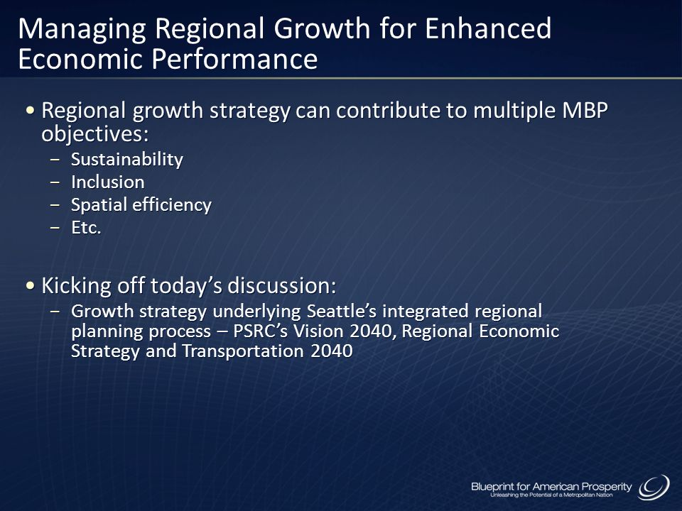 Managing Regional Growth for Enhanced Economic Performance Regional growth strategy can contribute to multiple MBP objectives: Sustainability Inclusio