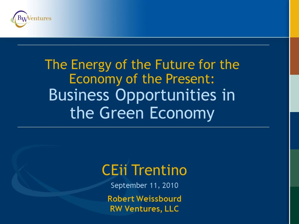 Robert Weissbourd RW Ventures, LLC CEii Trentino September 11, 2010 The Energy of the Future for the Economy of the Present: Business Opportunities in the Green Economy