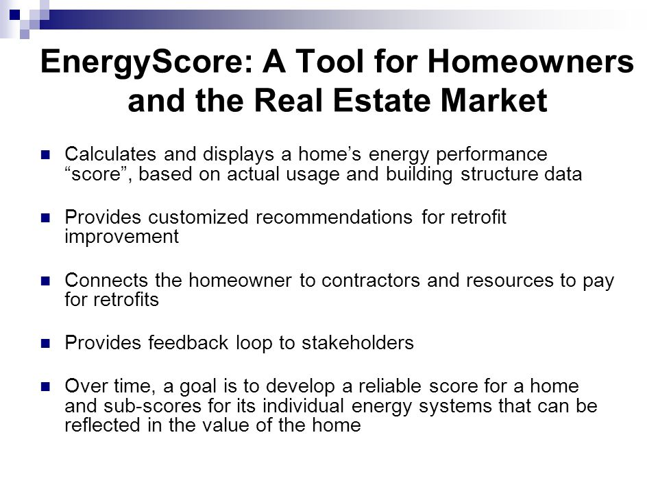 EnergyScore: A Tool for Homeowners and the Real Estate Market Calculates and displays a homes energy performance score, based on actual usage and building structure data Provides customized recommendations for retrofit improvement Connects the homeowner to contractors and resources to pay for retrofits Provides feedback loop to stakeholders Over time, a goal is to develop a reliable score for a home and sub-scores for its individual energy systems that can be reflected in the value of the home