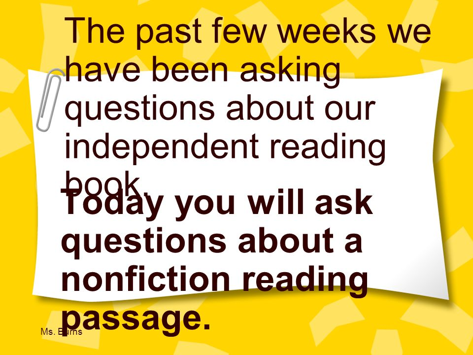 Ms. Burns The past few weeks we have been asking questions about our independent reading book. Today you will ask questions about a nonfiction reading