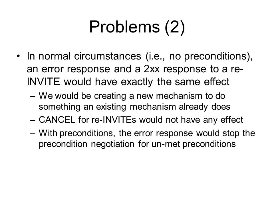 Problems (2) In normal circumstances (i.e., no preconditions), an error response and a 2xx response to a re- INVITE would have exactly the same effect –We would be creating a new mechanism to do something an existing mechanism already does –CANCEL for re-INVITEs would not have any effect –With preconditions, the error response would stop the precondition negotiation for un-met preconditions