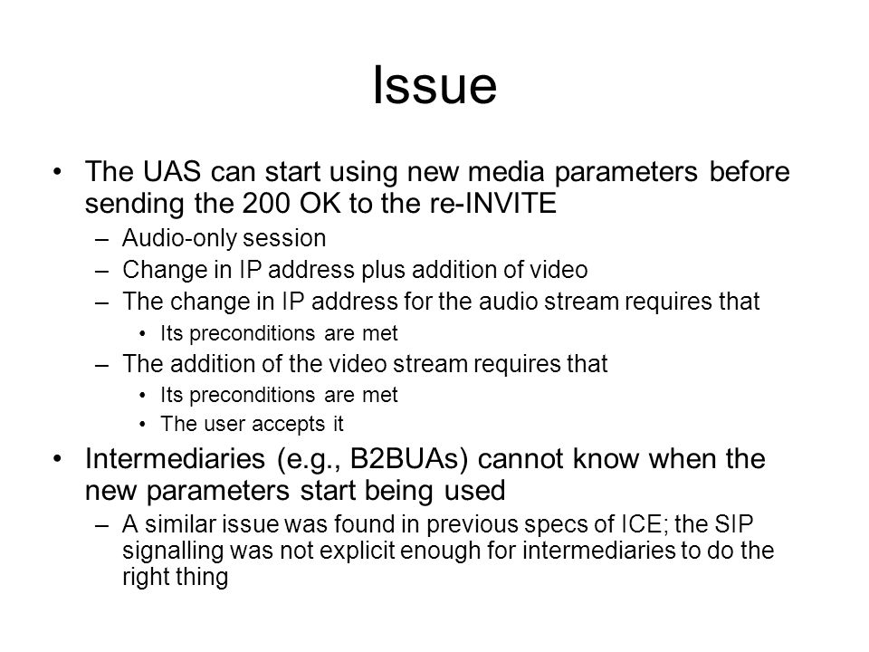 Issue The UAS can start using new media parameters before sending the 200 OK to the re-INVITE –Audio-only session –Change in IP address plus addition of video –The change in IP address for the audio stream requires that Its preconditions are met –The addition of the video stream requires that Its preconditions are met The user accepts it Intermediaries (e.g., B2BUAs) cannot know when the new parameters start being used –A similar issue was found in previous specs of ICE; the SIP signalling was not explicit enough for intermediaries to do the right thing