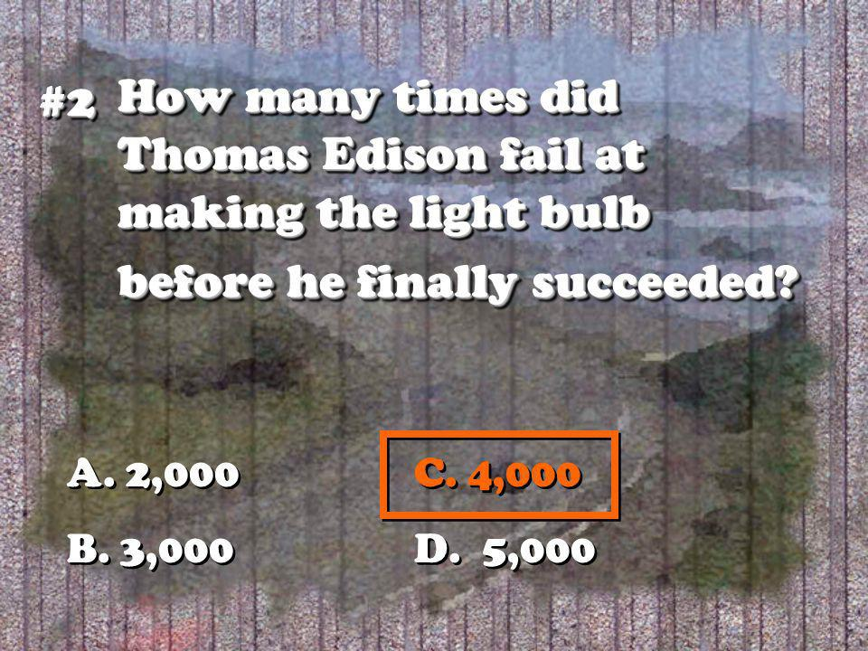 How many times did Thomas Edison fail at making the light bulb before he finally succeeded? #2#2 A. 2,000C. 4,000 B. 3,000 D. 5,000 A. 2,000C. 4,000 B