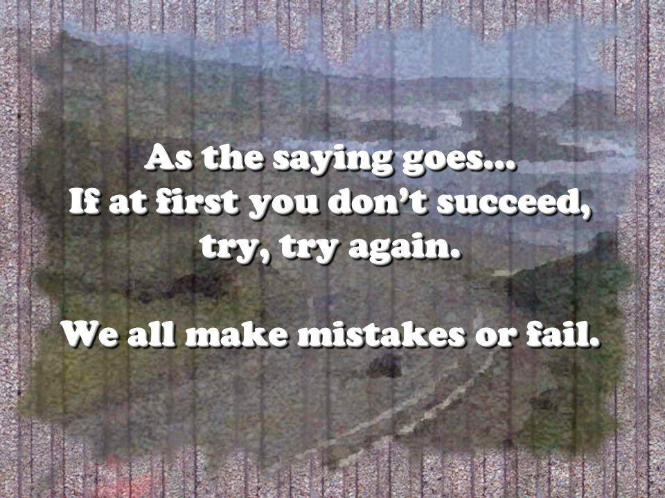 As the saying goes… If at first you dont succeed, try, try again. We all make mistakes or fail.