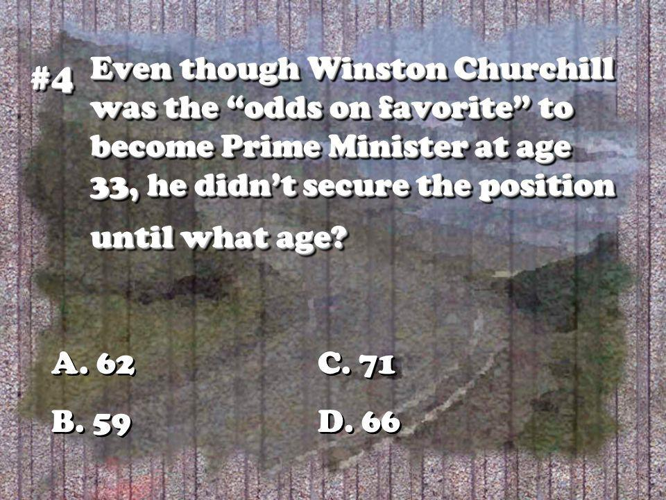 Even though Winston Churchill was the odds on favorite to become Prime Minister at age 33, he didnt secure the position until what age? #4#4 A. 62C. 7