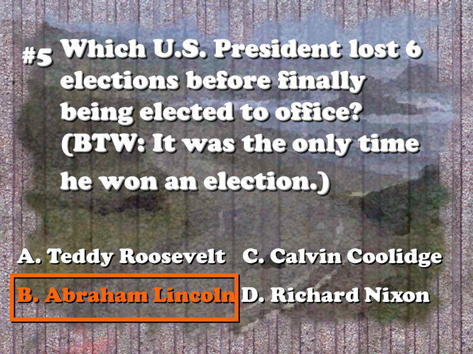 Which U.S. President lost 6 elections before finally being elected to office? (BTW: It was the only time he won an election.) #5#5 A. Teddy Roosevelt