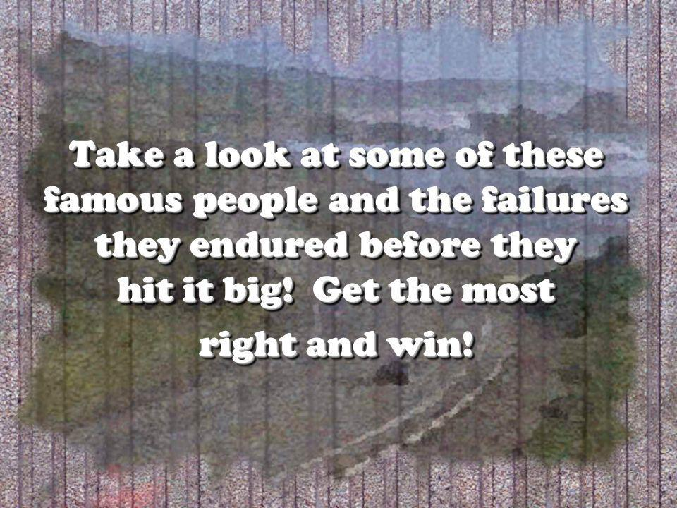 Take a look at some of these famous people and the failures they endured before they hit it big! Get the most right and win!