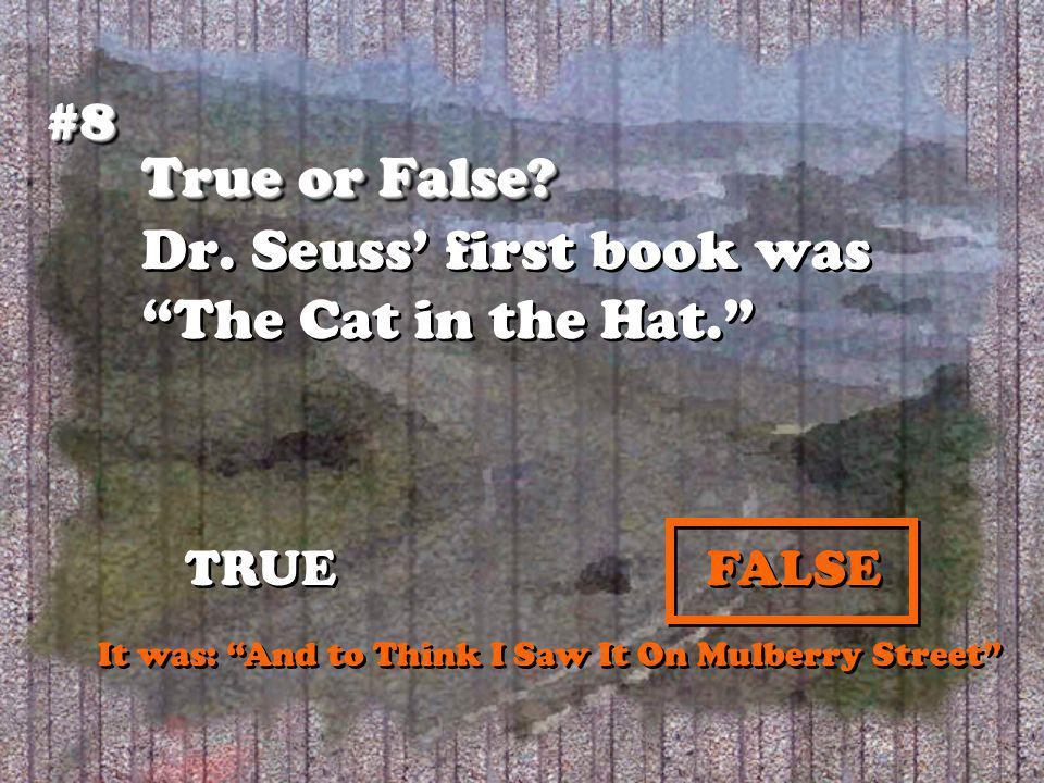 True or False? True or False? Dr. Seuss first book was The Cat in the Hat. #8#8 TRUEFALSE It was: And to Think I Saw It On Mulberry Street