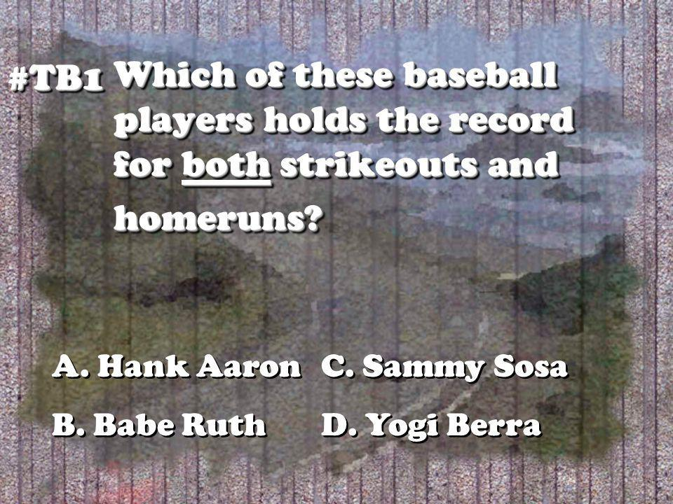 Which of these baseball players holds the record for both strikeouts and homeruns? #TB1#TB1 A. Hank AaronC. Sammy Sosa B. Babe RuthD. Yogi Berra A. Ha