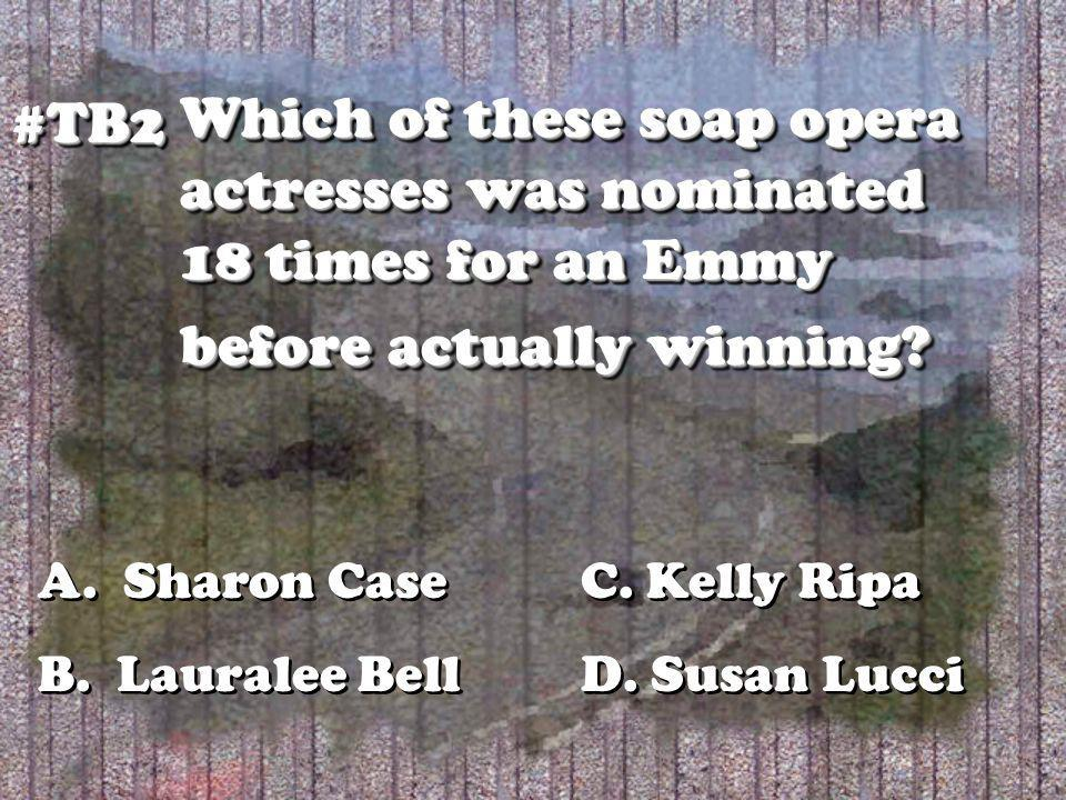 Which of these soap opera actresses was nominated 18 times for an Emmy before actually winning? #TB2#TB2 A. Sharon Case C. Kelly Ripa B. Lauralee Bell