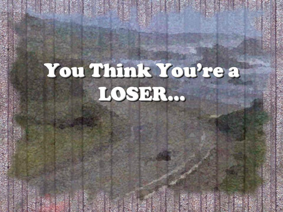 You Think Youre a LOSER…