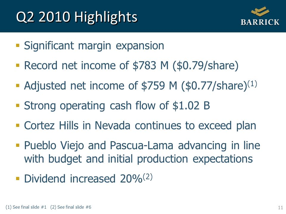11 Q2 2010 Highlights Significant margin expansion Record net income of $783 M ($0.79/share) Adjusted net income of $759 M ($0.77/share) (1) Strong operating cash flow of $1.02 B Cortez Hills in Nevada continues to exceed plan Pueblo Viejo and Pascua-Lama advancing in line with budget and initial production expectations Dividend increased 20% (2) (1) See final slide #1 (2) See final slide #6