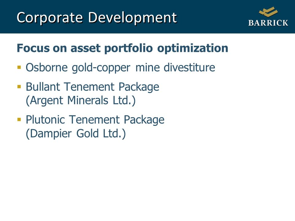 24 Corporate Development Focus on asset portfolio optimization Osborne gold-copper mine divestiture Bullant Tenement Package (Argent Minerals Ltd.) Plutonic Tenement Package (Dampier Gold Ltd.)