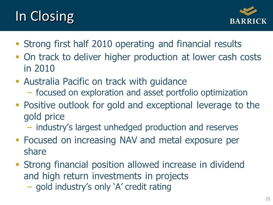 26 In Closing Strong first half 2010 operating and financial results On track to deliver higher production at lower cash costs in 2010 Australia Pacific on track with guidance –focused on exploration and asset portfolio optimization Positive outlook for gold and exceptional leverage to the gold price –industrys largest unhedged production and reserves Focused on increasing NAV and metal exposure per share Strong financial position allowed increase in dividend and high return investments in projects –gold industrys only A credit rating