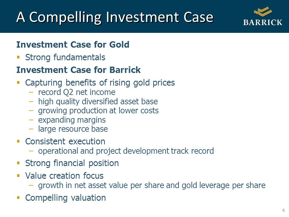 4 A Compelling Investment Case Investment Case for Gold Strong fundamentals Investment Case for Barrick Capturing benefits of rising gold prices –record Q2 net income –high quality diversified asset base –growing production at lower costs –expanding margins –large resource base Consistent execution –operational and project development track record Strong financial position Value creation focus –growth in net asset value per share and gold leverage per share Compelling valuation