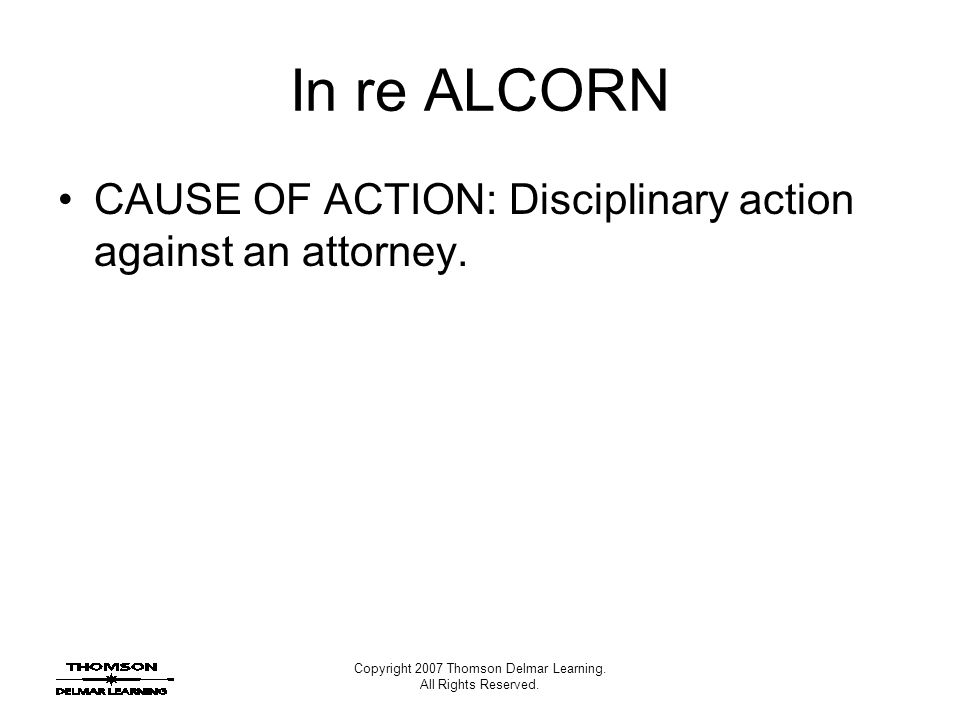 Copyright 2007 Thomson Delmar Learning. All Rights Reserved. In re ALCORN CAUSE OF ACTION: Disciplinary action against an attorney.