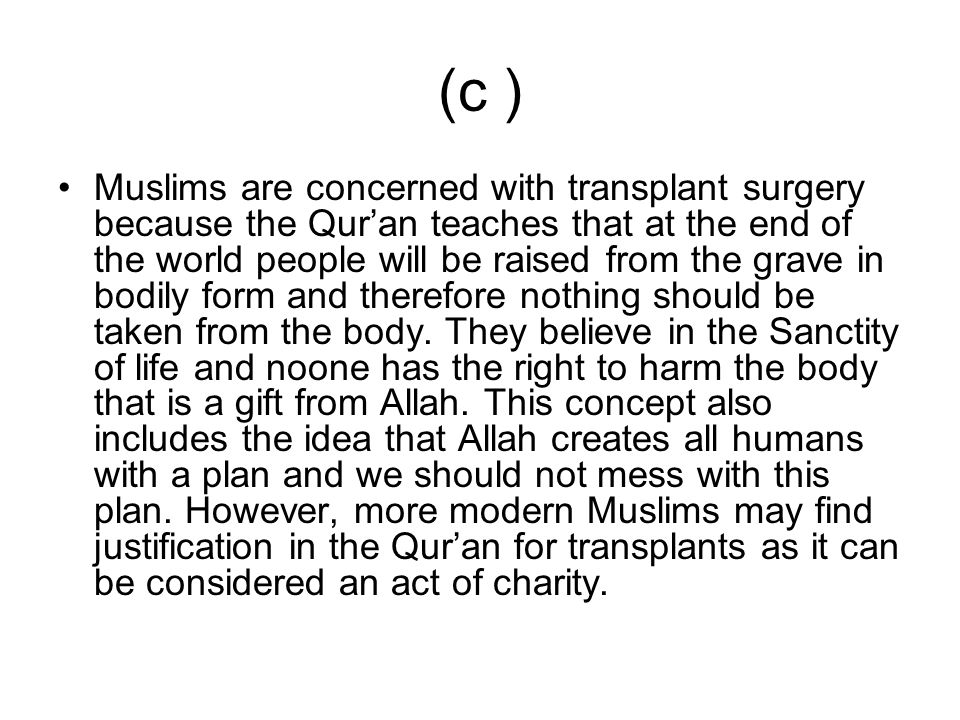 (c ) Muslims are concerned with transplant surgery because the Quran teaches that at the end of the world people will be raised from the grave in bodi