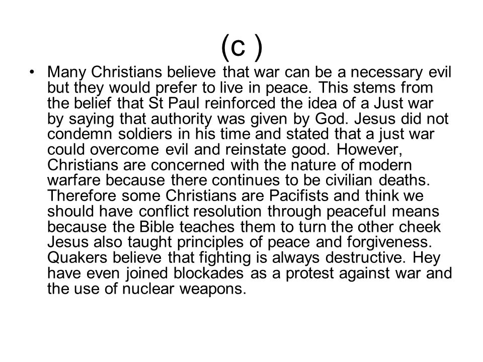 (c ) Many Christians believe that war can be a necessary evil but they would prefer to live in peace. This stems from the belief that St Paul reinforc