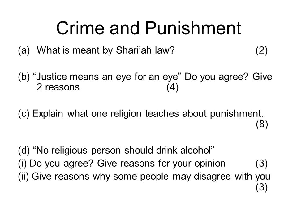Crime and Punishment (a)What is meant by Shariah law? (2) (b) Justice means an eye for an eye Do you agree? Give 2 reasons (4) (c) Explain what one re