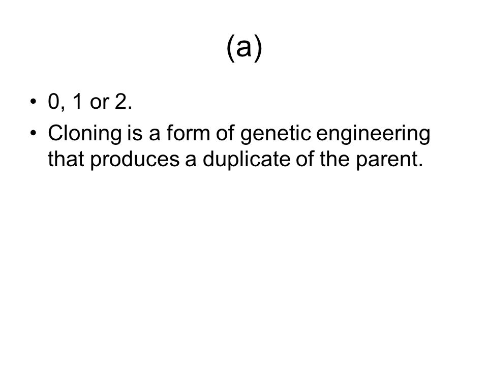 (a) 0, 1 or 2. Cloning is a form of genetic engineering that produces a duplicate of the parent.