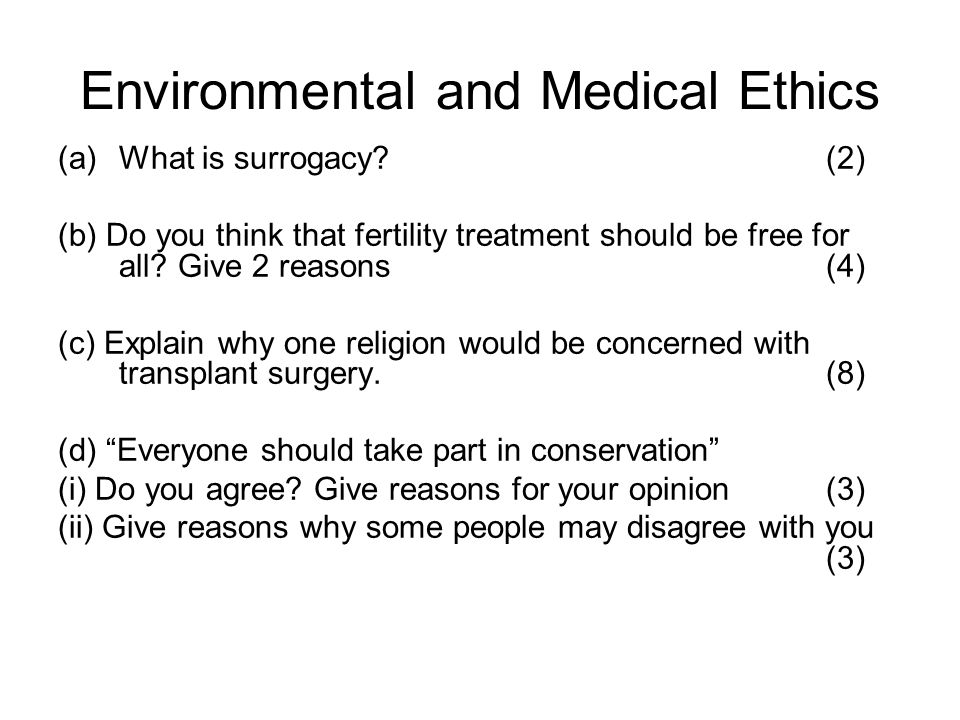 Environmental and Medical Ethics (a)What is surrogacy? (2) (b) Do you think that fertility treatment should be free for all? Give 2 reasons (4) (c) Ex