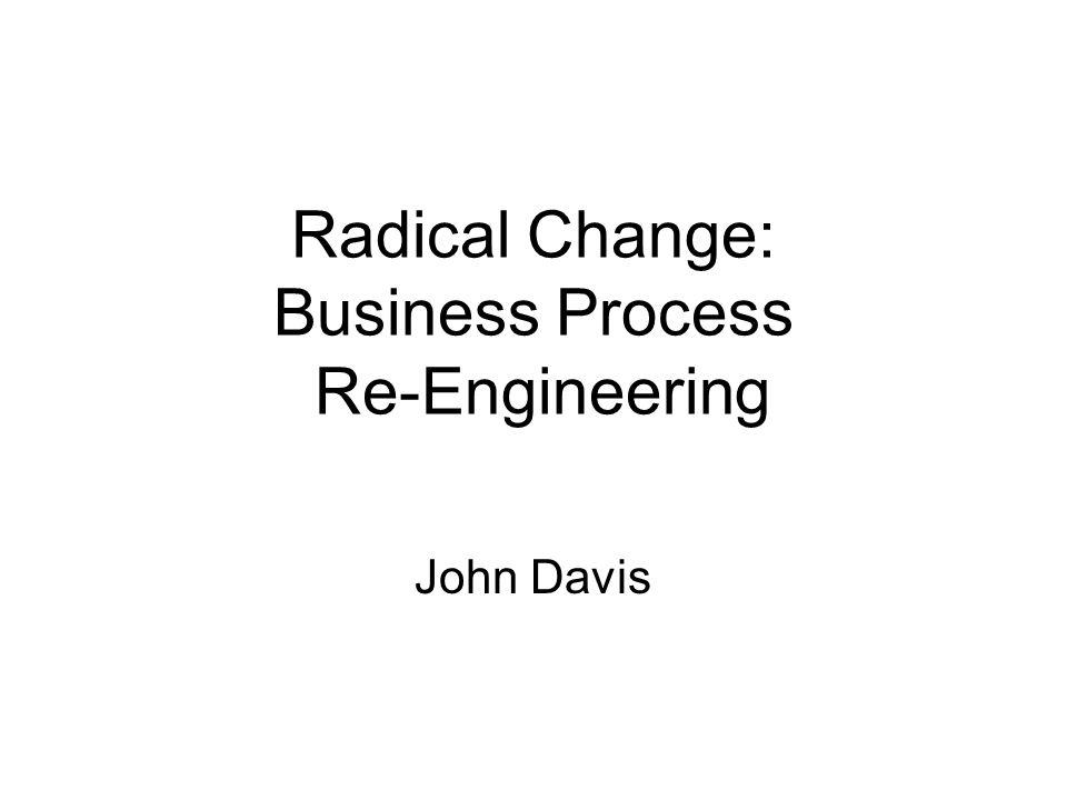 Radical Change: Business Process Re-Engineering John Davis