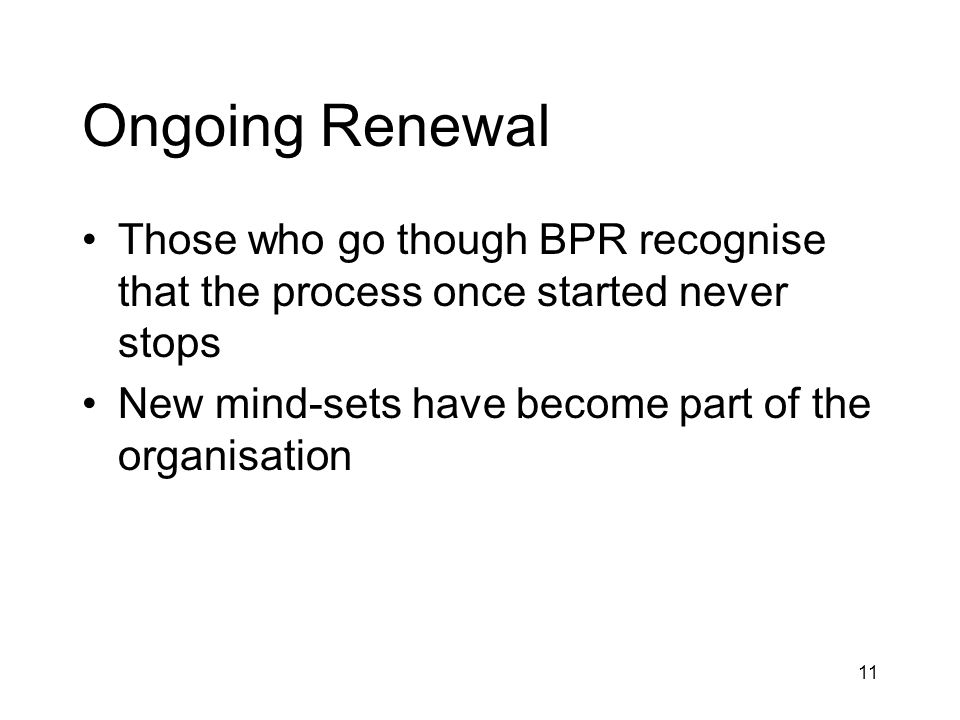 11 Ongoing Renewal Those who go though BPR recognise that the process once started never stops New mind-sets have become part of the organisation