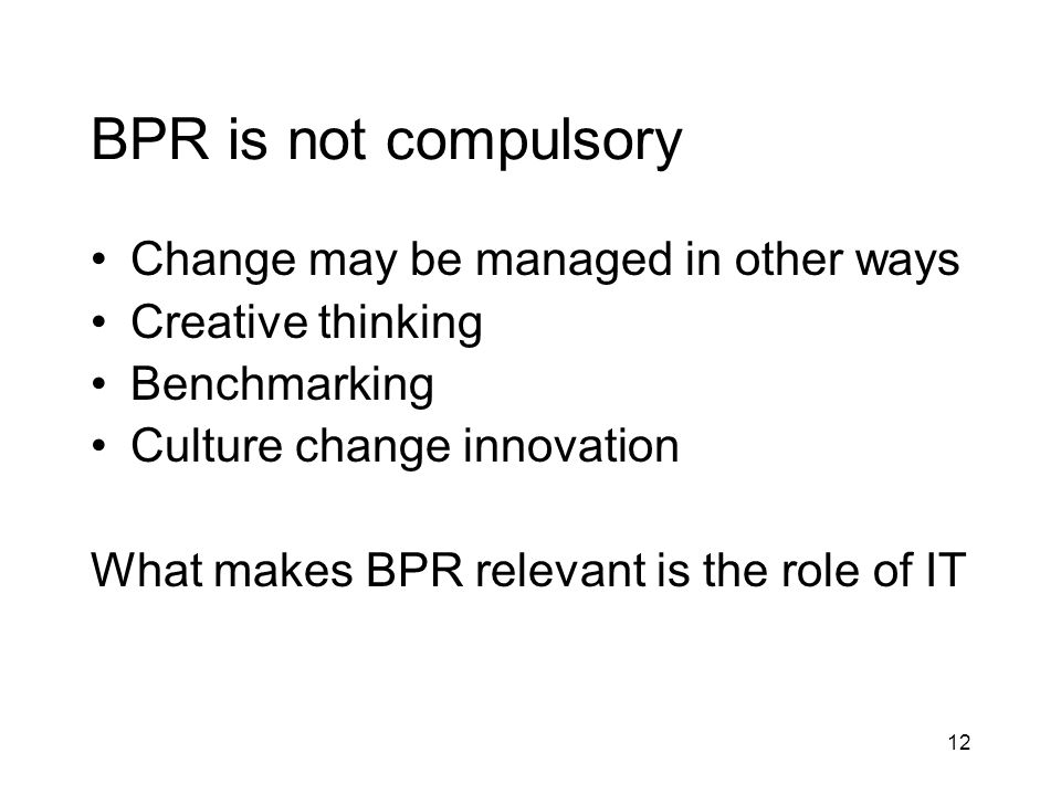 12 BPR is not compulsory Change may be managed in other ways Creative thinking Benchmarking Culture change innovation What makes BPR relevant is the r