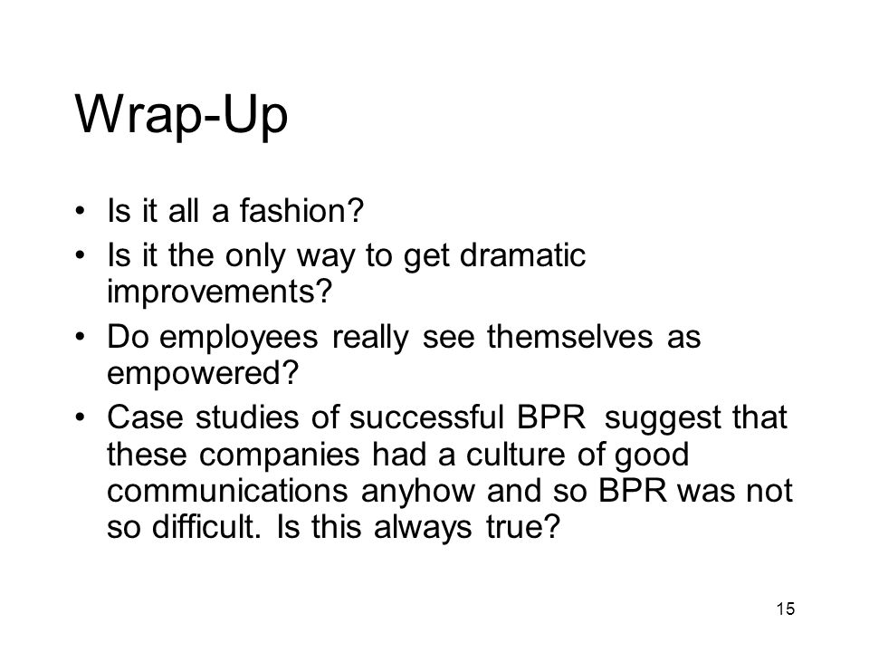 15 Wrap-Up Is it all a fashion? Is it the only way to get dramatic improvements? Do employees really see themselves as empowered? Case studies of succ