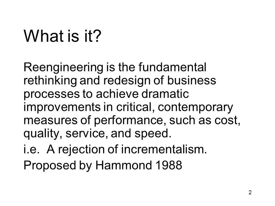 2 What is it? Reengineering is the fundamental rethinking and redesign of business processes to achieve dramatic improvements in critical, contemporar