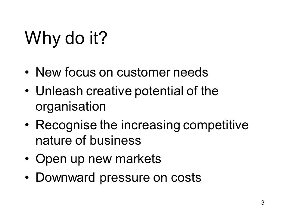 3 Why do it? New focus on customer needs Unleash creative potential of the organisation Recognise the increasing competitive nature of business Open u
