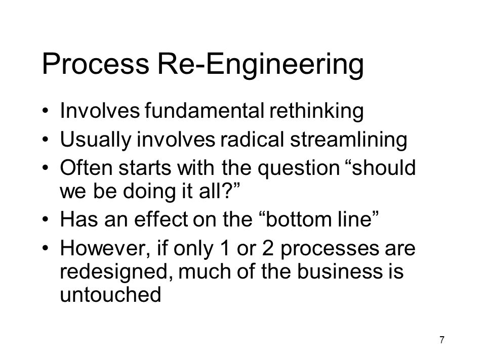 7 Process Re-Engineering Involves fundamental rethinking Usually involves radical streamlining Often starts with the question should we be doing it al